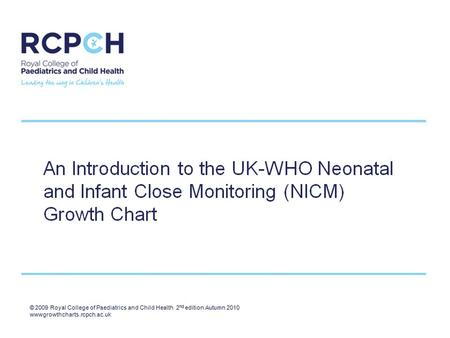 An Introduction to the UK-WHO Neonatal and Infant Close Monitoring (NICM) Growth Chart.