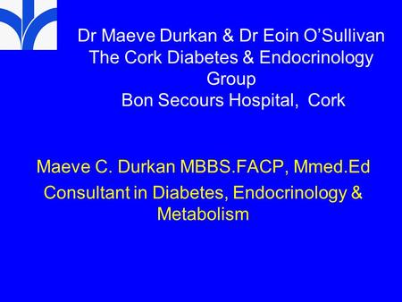 Dr Maeve Durkan & Dr Eoin O'Sullivan The Cork Diabetes & Endocrinology Group Bon Secours Hospital, Cork Maeve C. Durkan MBBS.FACP, Mmed.Ed Consultant.