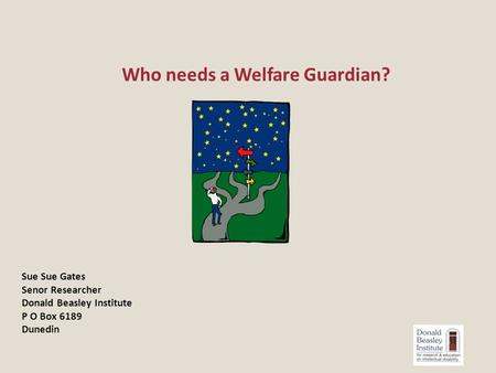 Who needs a Welfare Guardian? Sue Sue Gates Senor Researcher Donald Beasley Institute P O Box 6189 Dunedin.
