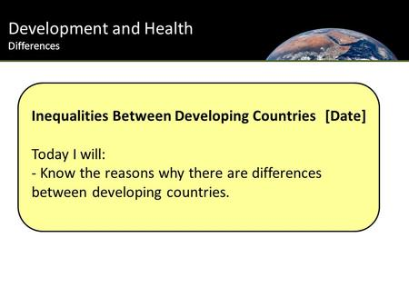 Development and Health Differences Inequalities Between Developing Countries [Date] Today I will: - Know the reasons why there are differences between.