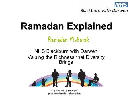 This is one in a series of presentations for Information Ramadan Explained NHS Blackburn with Darwen Valuing the Richness that Diversity Brings Ramadan.