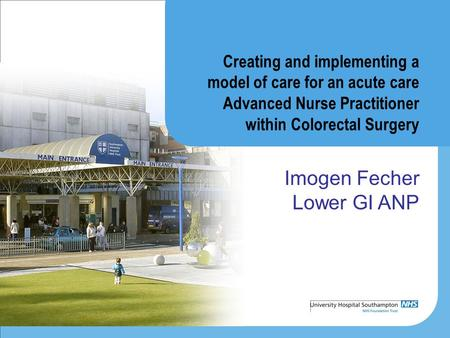 Creating and implementing a model of care for an acute care Advanced Nurse Practitioner within Colorectal Surgery Imogen Fecher Lower GI ANP.
