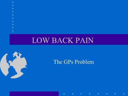 LOW BACK PAIN The GPs Problem. The GPs Problems Lots of patients Precise diagnosis is difficult Changing guidelines - triage - what helps and what doesn't?