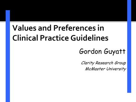 Values and Preferences in Clinical Practice Guidelines Gordon Guyatt Clarity Research Group McMaster University.