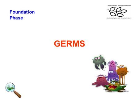 GERMS Foundation Phase. What we need to learn Foundation Phase To understand what germs are and how they spread To understand the importance of good hygiene.