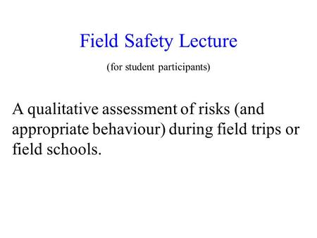 Field Safety Lecture (for student participants) A qualitative assessment of risks (and appropriate behaviour) during field trips or field schools.
