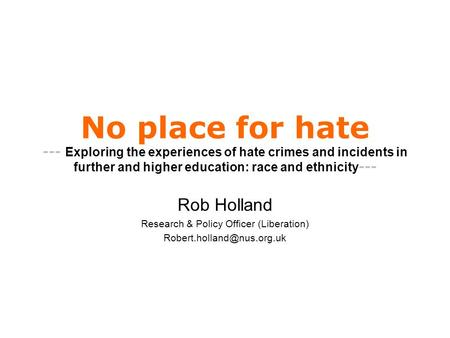 No place for hate --- Exploring the experiences of hate crimes and incidents in further and higher education: race and ethnicity --- Rob Holland Research.