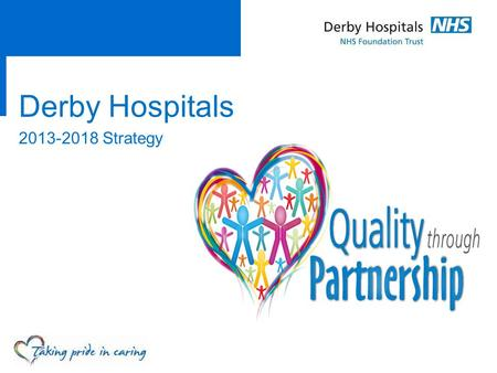 Derby Hospitals 2013-2018 Strategy. Overview  This is the story of how we set about creating a strategy for the next five years  It considers how the.