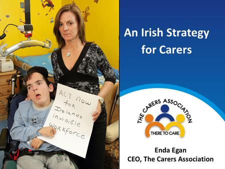 An Irish Strategy for Carers Enda Egan CEO, The Carers Association.