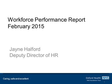 Workforce Performance Report February 2015 Jayne Halford Deputy Director of HR Caring, safe and excellent 1.