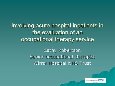 Involving acute hospital inpatients in the evaluation of an occupational therapy service Cathy Robertson Senior occupational therapist Wirral Hospital.