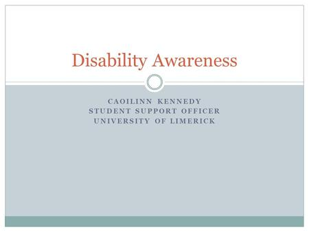 CAOILINN KENNEDY STUDENT SUPPORT OFFICER UNIVERSITY OF LIMERICK Disability Awareness.