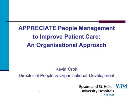 APPRECIATE People Management to Improve Patient Care: An Organisational Approach Kevin Croft Director of People & Organisational Development 1.