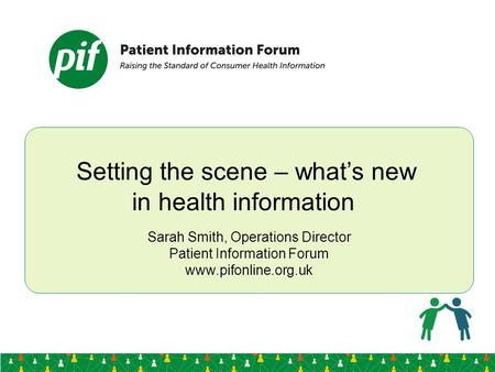 Setting the scene – what's new in health information Sarah Smith, Operations Director Patient Information Forum www.pifonline.org.uk.