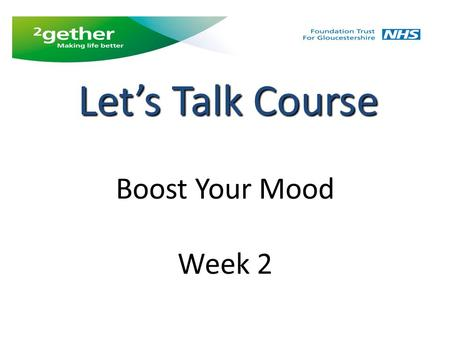 Boost Your Mood Week 2 Let's Talk Course. Week 2 Feedback from last week and weekly tasks Behavioural activation diary Looking after yourself Sleep, exercise.
