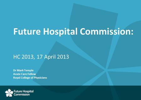 Future Hospital Commission: HC 2013, 17 April 2013 Dr Mark Temple Acute Care Fellow Royal College of Physicians.