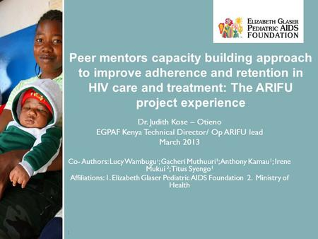 1 Peer mentors capacity building approach to improve adherence and retention in HIV care and treatment: The ARIFU project experience Dr. Judith Kose –