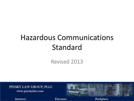 EMSFIRELAW.COM PINSKY LAW GROUP, PLLC www.pinskylaw.com AttorneysEducatorsFirefighters Hazardous Communications Standard Revised 2013.