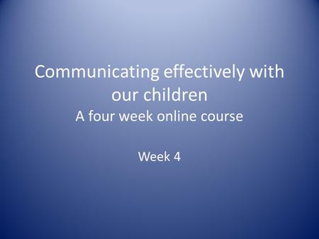 Communicating effectively with our children A four week online course Week 4.