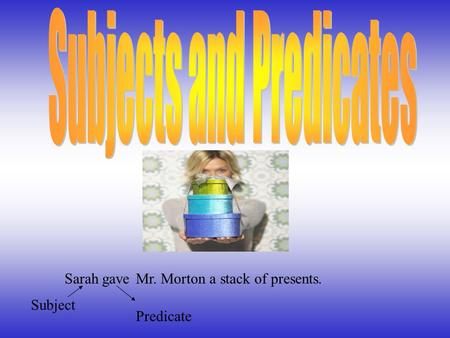 Mr. Morton a stack of presents.Sarah Subject gave Predicate.