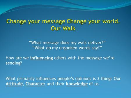 How are we influencing others with the message we're sending? What primarily influences people's opinions is 3 things Our Attitude, Character and their.