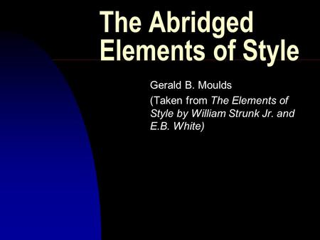 The Abridged Elements of Style Gerald B. Moulds (Taken from The Elements of Style by William Strunk Jr. and E.B. White)