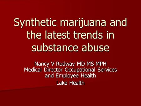 Synthetic marijuana and the latest trends in substance abuse Nancy V Rodway MD MS MPH Medical Director Occupational Services and Employee Health Lake Health.
