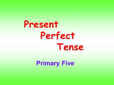 Present Perfect Tense Primary Five. We form the present perfect tense with have / has + past participle.I You We They have drunksome water. HeSheIt has.