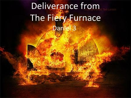 Deliverance from The Fiery Furnace Daniel 3. The King Built a Gold Statue 90 feet tall and 9 feet wide. Set up on plain of Dura in province of Babylon.