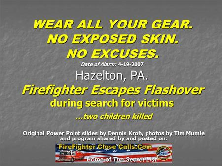 WEAR ALL YOUR GEAR. NO EXPOSED SKIN. NO EXCUSES. Date of Alarm: 4-19-2007 Hazelton, PA. Firefighter Escapes Flashover during search for victims …two children.
