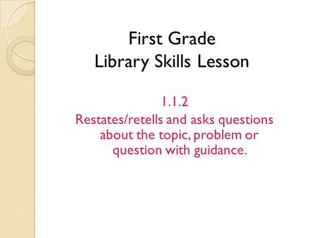 First Grade Library Skills Lesson 1.1.2 Restates/retells and asks questions about the topic, problem or question with guidance.