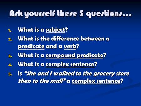 Ask yourself these 5 questions… 1. What is a subject? 2. What is the difference between a predicate and a verb? 3. What is a compound predicate? 4. What.