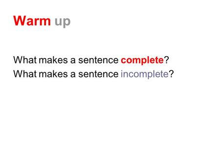 Warm up What makes a sentence complete? What makes a sentence incomplete?