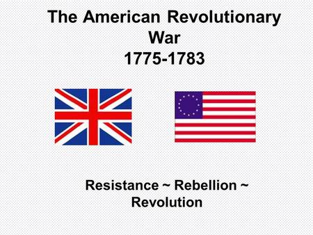 The American Revolutionary War 1775-1783 Resistance ~ Rebellion ~ Revolution.