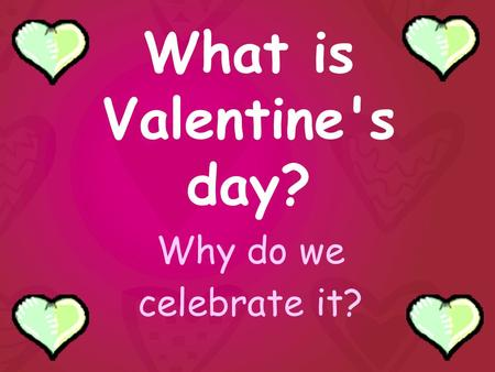 What is Valentine's day? Why do we celebrate it?.