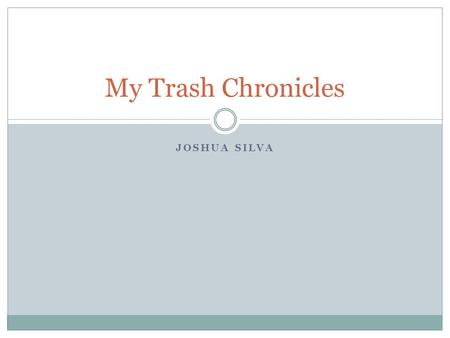 JOSHUA SILVA My Trash Chronicles. Trash in our World Did you know that each person produces 4.3 pounds of trash everyday? Each year we Americans throw.