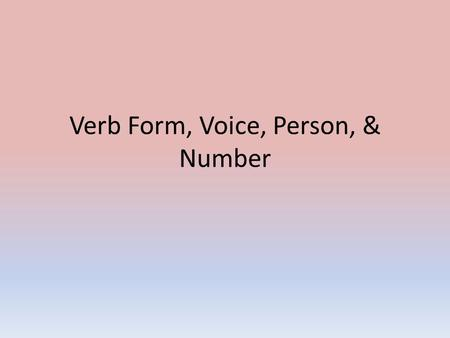 Verb Form, Voice, Person, & Number. In the last slide presentation, you learned about TENSE & MOOD. In English, there are 6 tenses & 3 moods. There are.