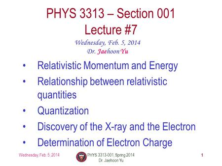1 PHYS 3313 – Section 001 Lecture #7 Wednesday, Feb. 5, 2014 Dr. Jaehoon Yu Relativistic Momentum and Energy Relationship between relativistic quantities.