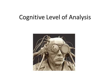 Cognitive Level of Analysis. CLA Studies cognition All mental processes involved in attention, perception, memory decision making, problem solving and.