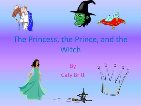 The Princess, the Prince, and the Witch By Caty Britt.