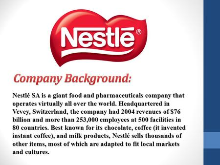 Company Background: Nestlé SA is a giant food and pharmaceuticals company that operates virtually all over the world. Headquartered in Vevey, Switzerland,