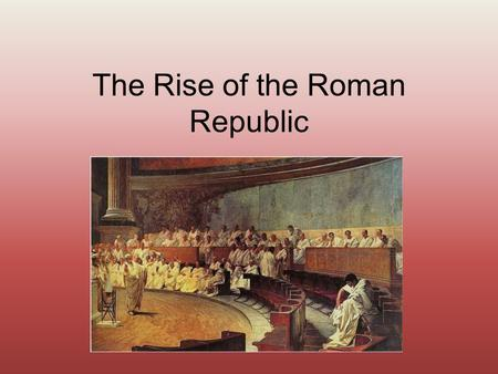 "The Rise of the Roman Republic. The Patricians Patricians- upper class; small group of wealthy land owners Root word- patres (father) Chose the ""fathers."