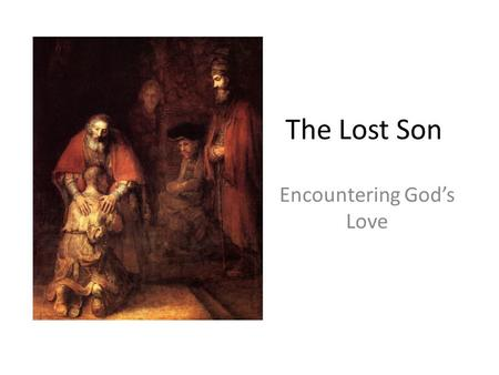"The Lost Son Encountering God's Love. The Lost Son 11 Jesus continued: ""There was a man who had two sons. 12 The younger one said to his father, 'Father,"