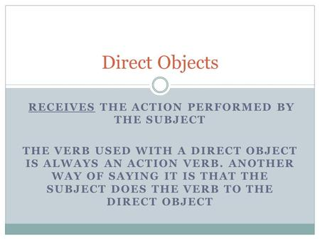 RECEIVES THE ACTION PERFORMED BY THE SUBJECT THE VERB USED WITH A DIRECT OBJECT IS ALWAYS AN ACTION VERB. ANOTHER WAY OF SAYING IT IS THAT THE SUBJECT.