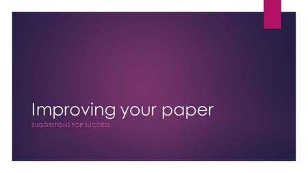 Improving your paper SUGGESTIONS FOR SUCCESS. Writing = Revising  Writing IS a process  This paper WILL take hard work to get a good grade (or even.