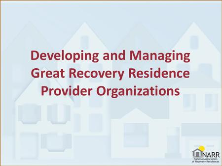 Developing and Managing Great Recovery Residence Provider Organizations.