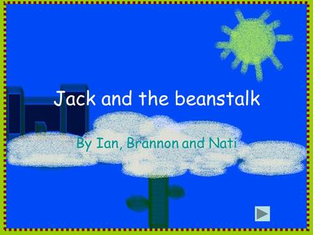 Jack and the beanstalk By Ian, Brannon and Nati. Once upon a time there was a poor boy named jack who lived with his mother. Jack wanted to sell his brown.