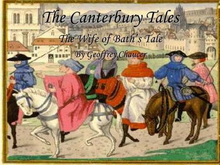 The Canterbury Tales The Wife of Bath's Tale By Geoffrey Chaucer.