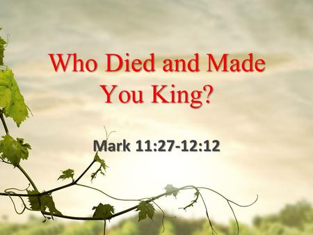 Who Died and Made You King? Mark 11:27-12:12. Who's in Charge? 27 They came again to Jerusalem. And as He was walking in the temple, the chief priests.