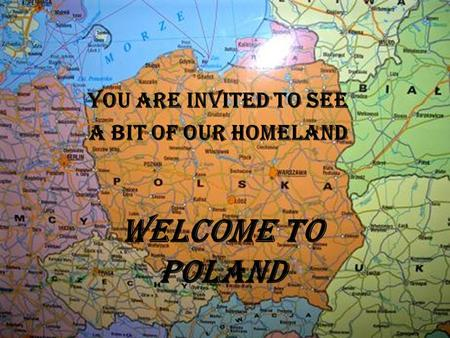 WELCOME TO POLAND You are invited to see a bit of our homeland.